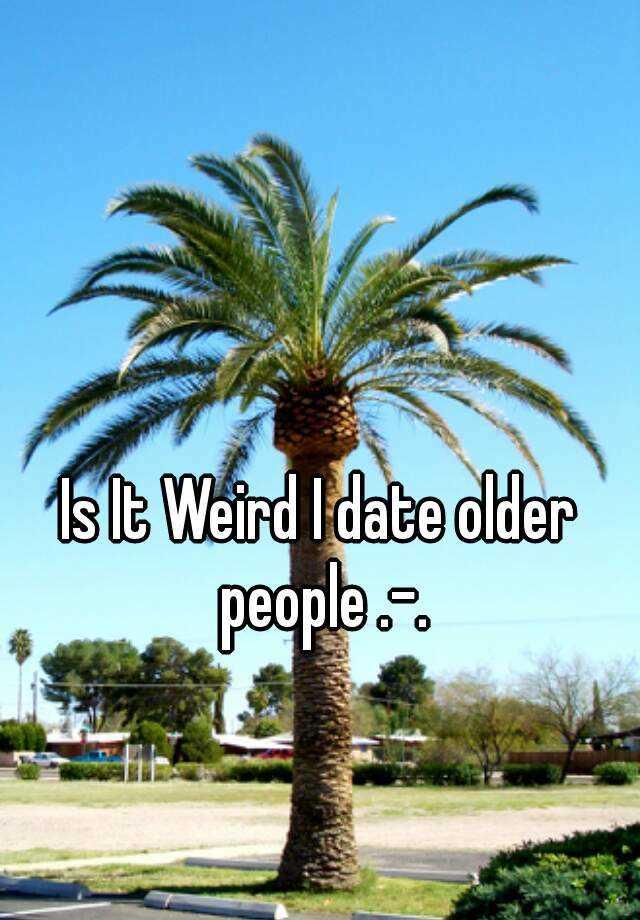 Is It Weird I date older people .-.