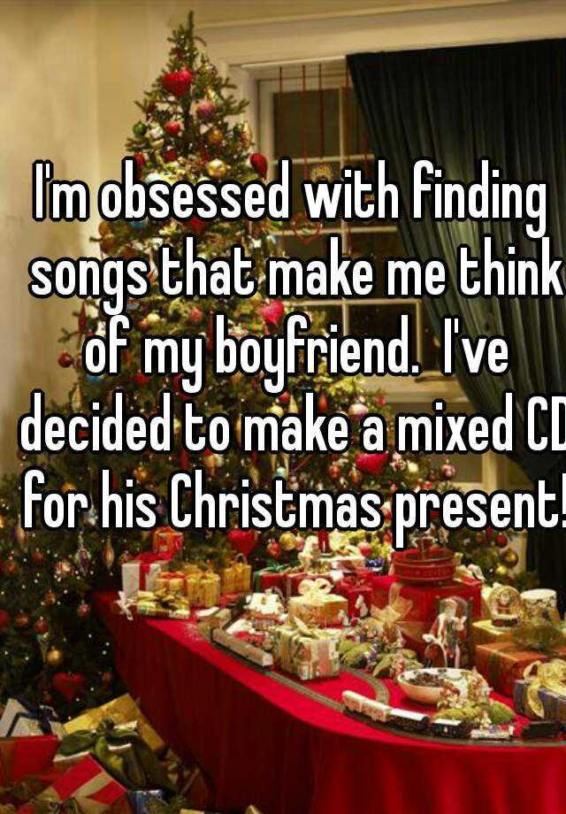 I'm obsessed with finding songs that make me think of my boyfriend.  I've decided to make a mixed CD for his Christmas present!