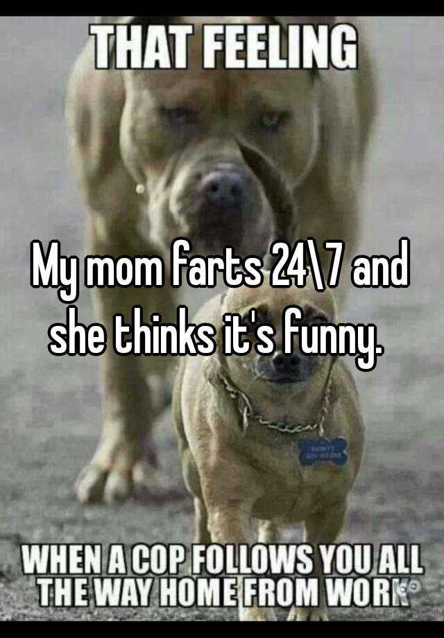 My mom farts 24\7 and she thinks it's funny.