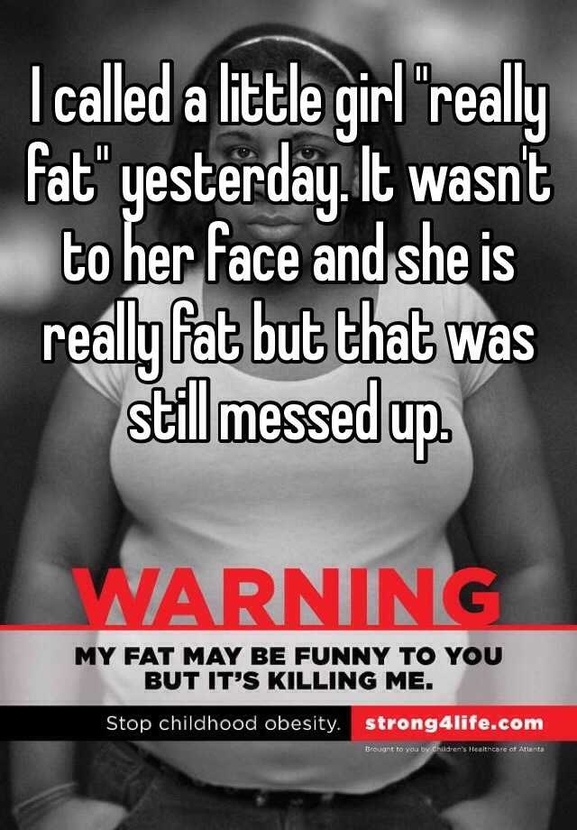 "I called a little girl ""really fat"" yesterday. It wasn't to her face and she is really fat but that was still messed up."