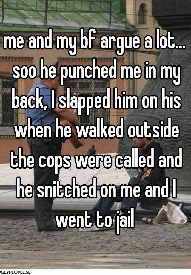 me and my bf argue a lot... soo he punched me in my back, I slapped him on his when he walked outside the cops were called and he snitched on me and I went to jail