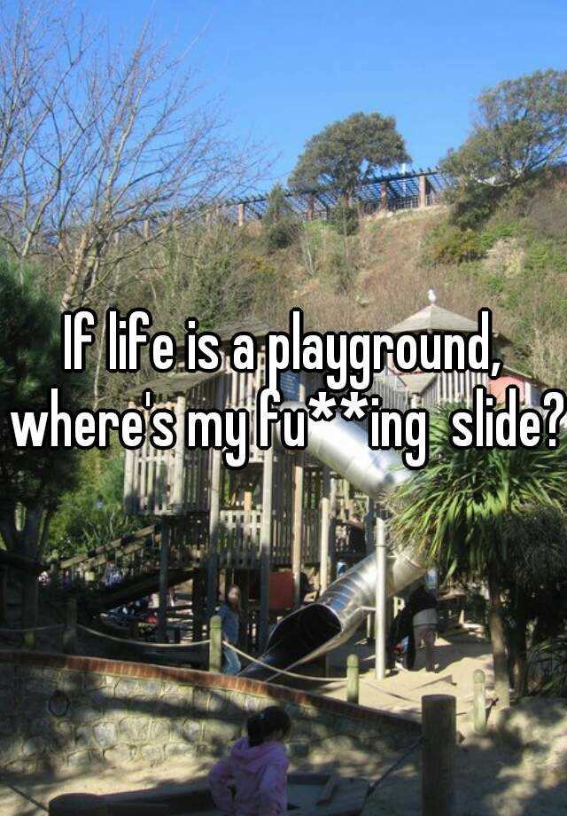 If life is a playground, where's my fu**ing  slide?