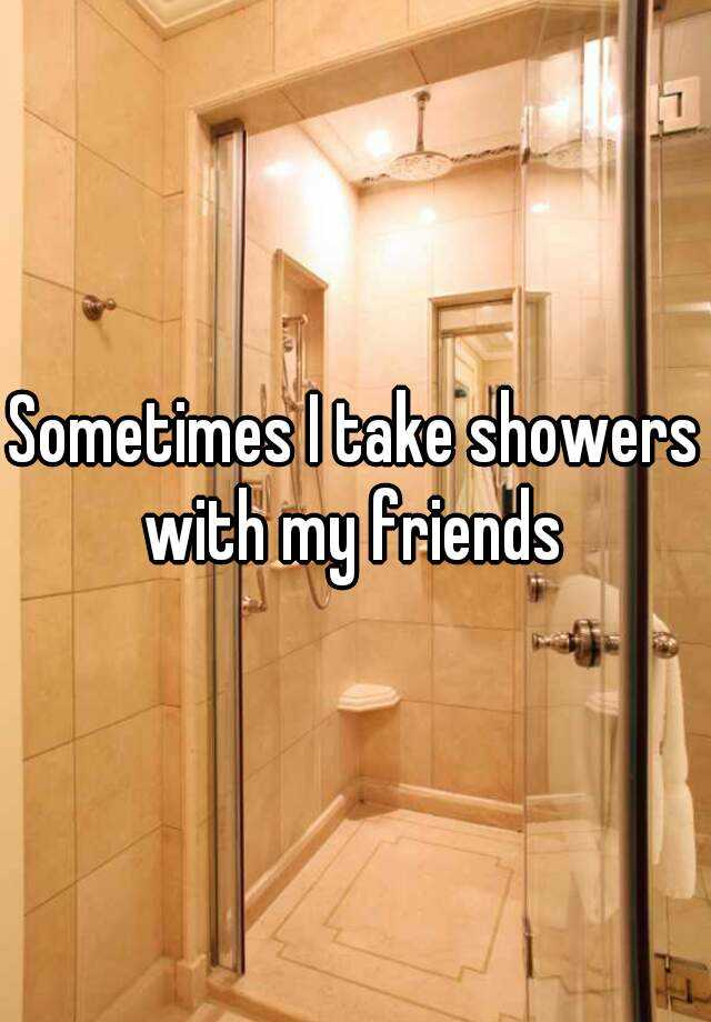 Sometimes I take showers with my friends