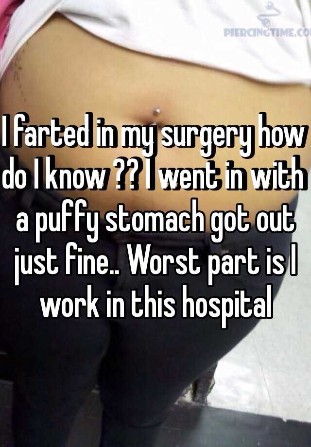 I farted in my surgery how do I know ?? I went in with a puffy stomach got out just fine.. Worst part is I work in this hospital