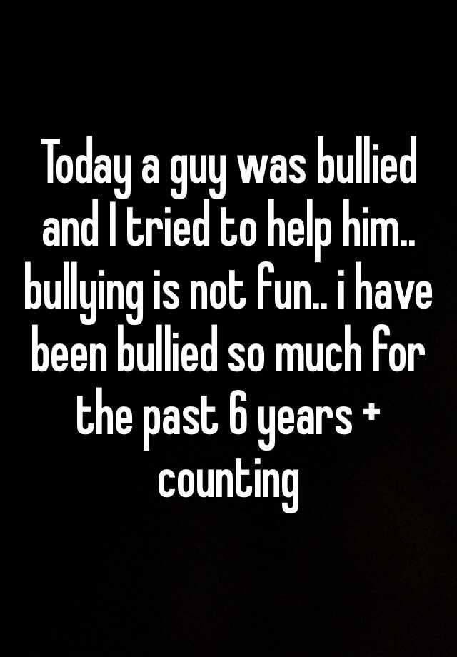 Today a guy was bullied and I tried to help him.. bullying is not fun.. i have been bullied so much for the past 6 years + counting
