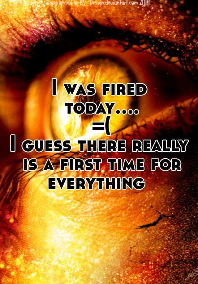 I was fired today.... =( I guess there really is a first time for everything
