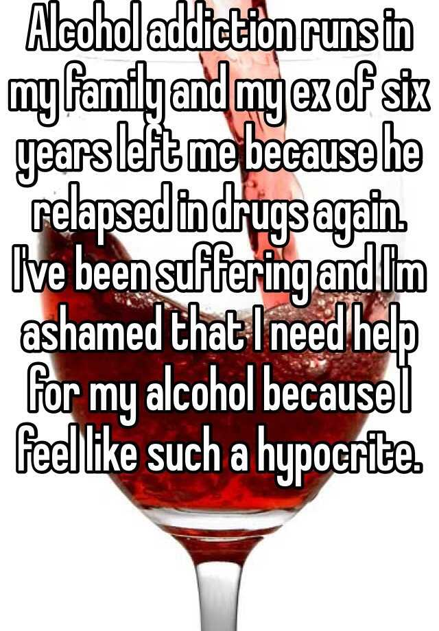 Alcohol addiction runs in my family and my ex of six years left me because he relapsed in drugs again.  I've been suffering and I'm ashamed that I need help for my alcohol because I feel like such a hypocrite.