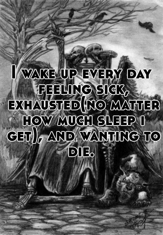 I wake up every day feeling sick, exhausted(no matter how much sleep i get), and wanting to die.