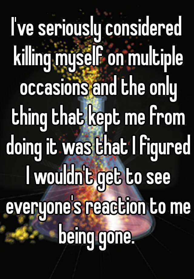 I've seriously considered killing myself on multiple occasions and the only thing that kept me from doing it was that I figured I wouldn't get to see everyone's reaction to me being gone.