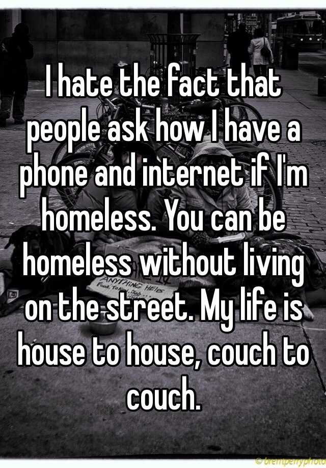 I hate the fact that people ask how I have a phone and internet if I'm homeless. You can be homeless without living on the street. My life is house to house, couch to couch.