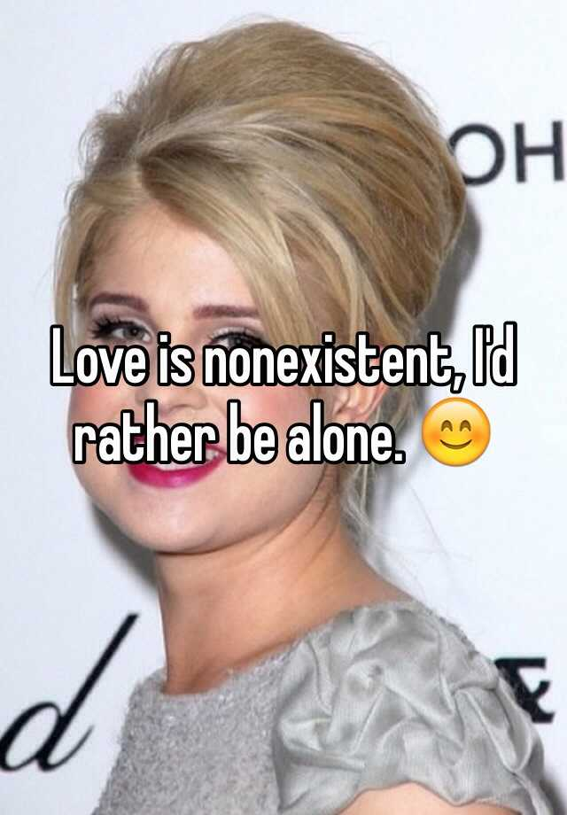 Love is nonexistent, I'd rather be alone. 😊