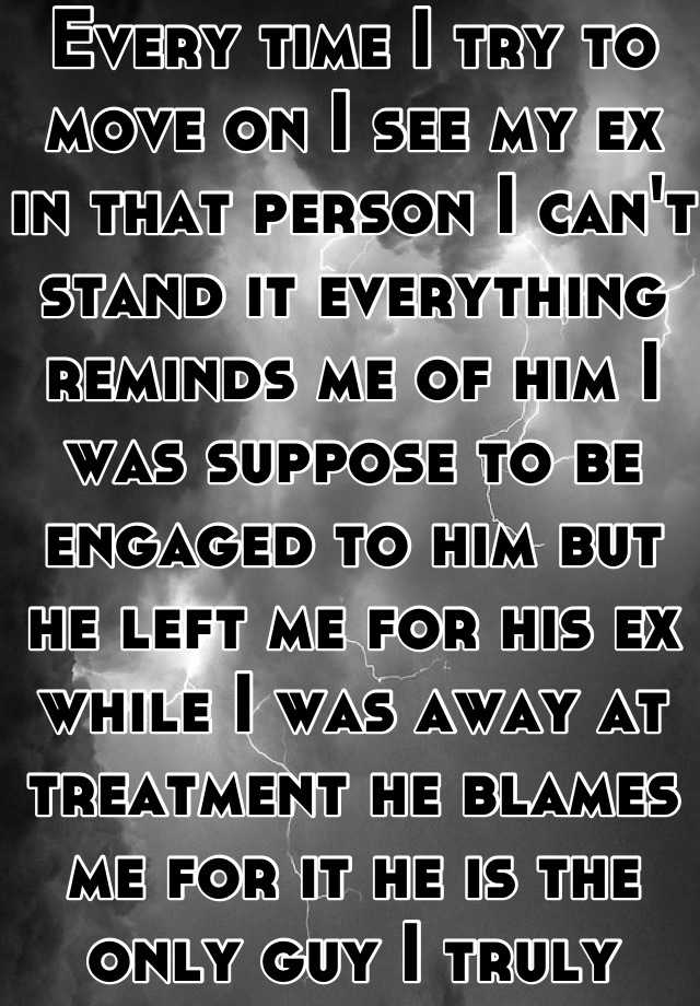 Every time I try to move on I see my ex in that person I can't stand it everything reminds me of him I was suppose to be engaged to him but he left me for his ex while I was away at treatment he blames me for it he is the only guy I truly loved I don't know how to move on