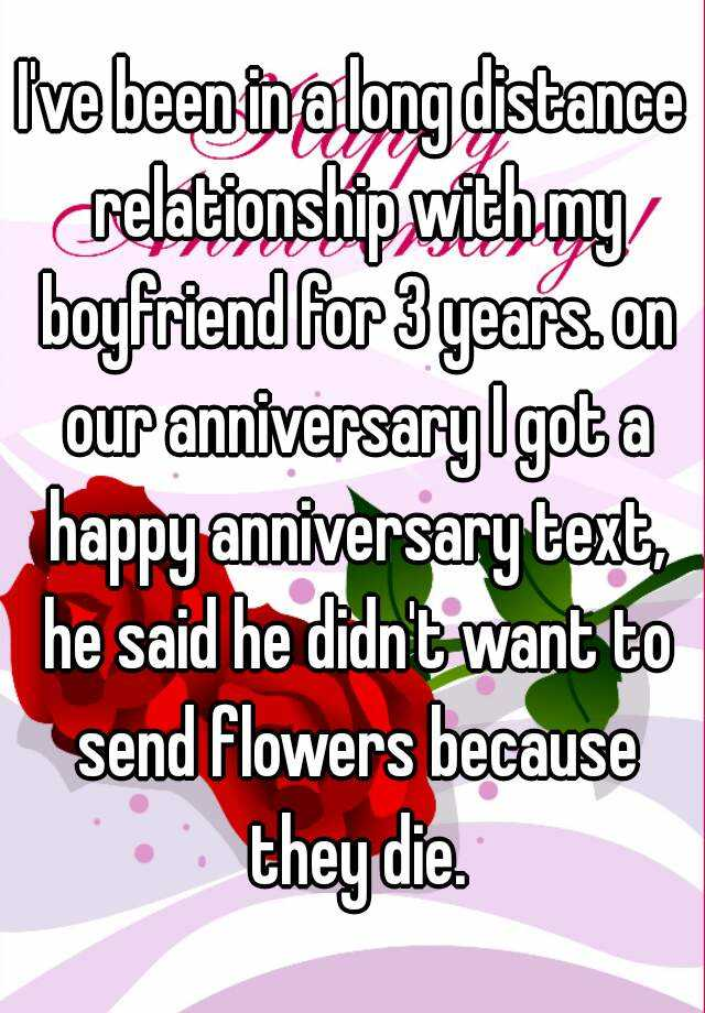 I've been in a long distance relationship with my boyfriend for 3 years. on our anniversary I got a happy anniversary text, he said he didn't want to send flowers because they die.