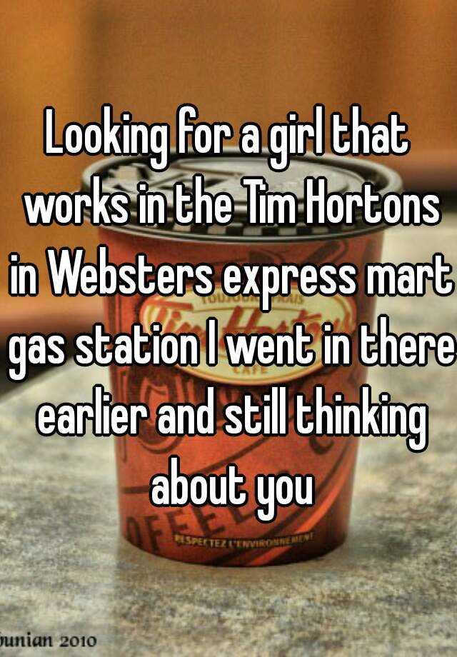 Looking for a girl that works in the Tim Hortons in Websters express mart gas station I went in there earlier and still thinking about you