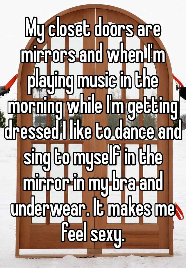 My closet doors are mirrors and when I'm playing music in the morning while I'm getting dressed I like to dance and sing to myself in the mirror in my bra and underwear. It makes me feel sexy.