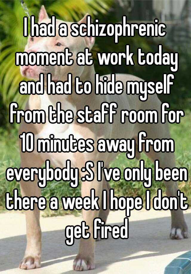 I had a schizophrenic moment at work today and had to hide myself from the staff room for 10 minutes away from everybody :S I've only been there a week I hope I don't get fired