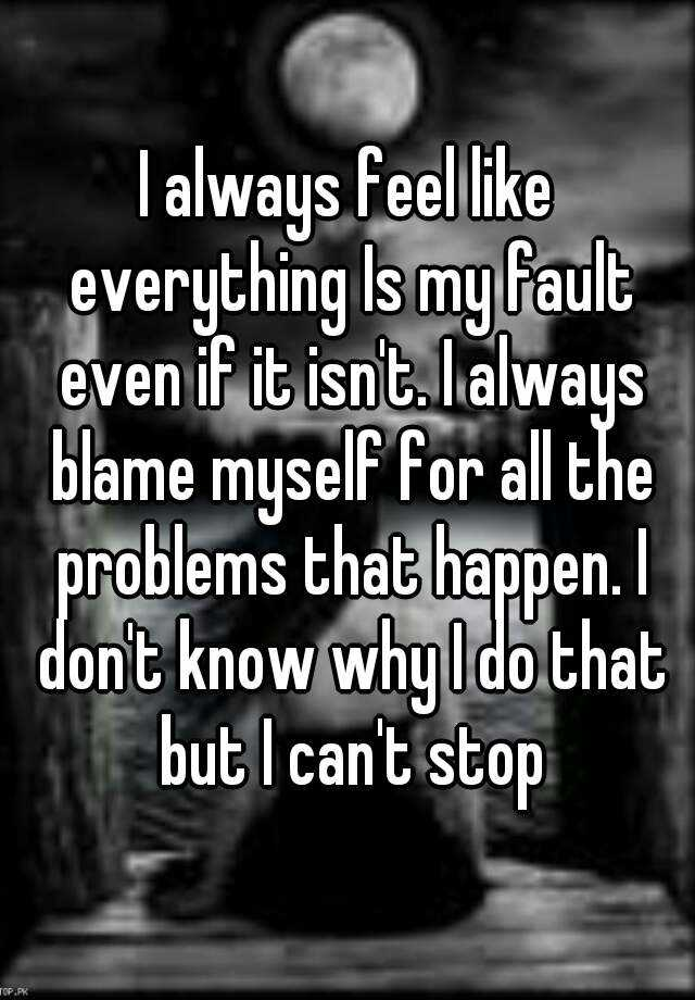 I always feel like everything Is my fault even if it isn't. I always blame myself for all the problems that happen. I don't know why I do that but I can't stop