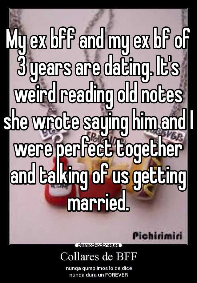 My ex bff and my ex bf of 3 years are dating. It's weird reading old notes she wrote saying him and I were perfect together and talking of us getting married.