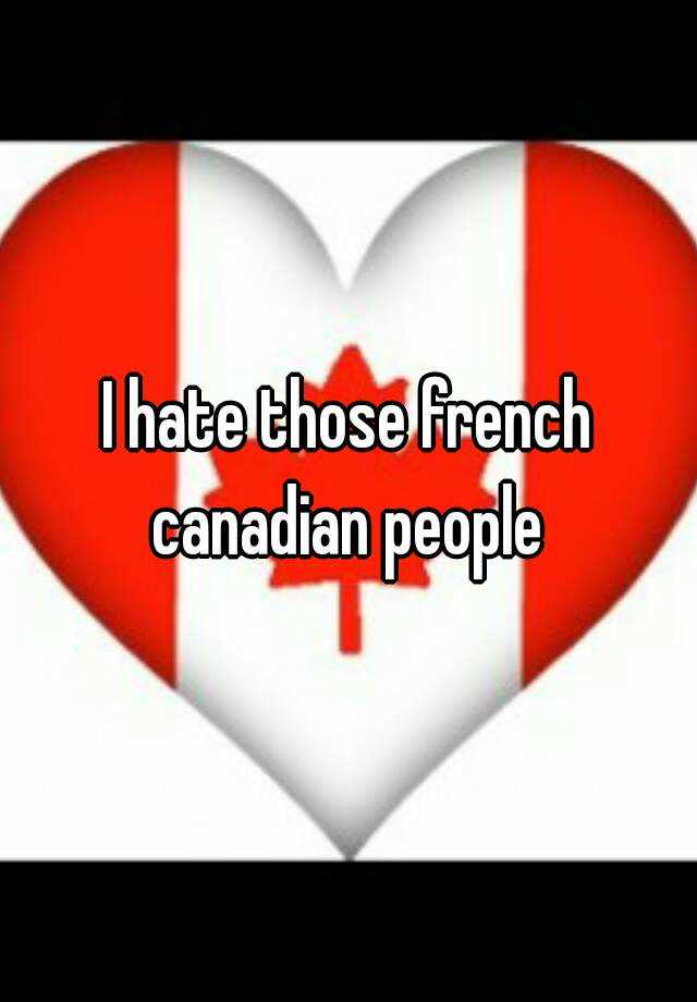 I hate those french canadian people