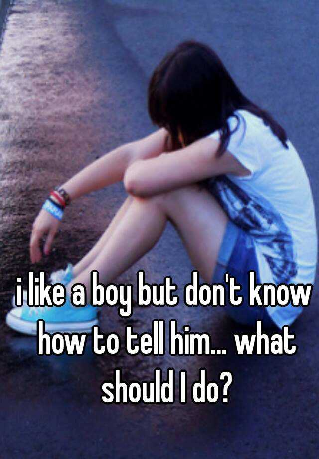 i like a boy but don't know how to tell him... what should I do?