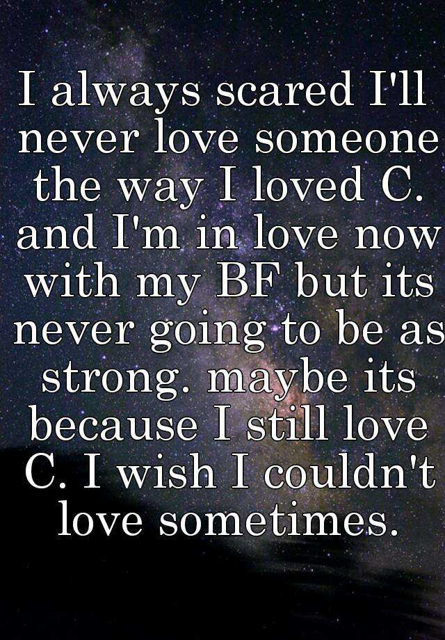 I always scared I'll never love someone the way I loved C. and I'm in love now with my BF but its never going to be as strong. maybe its because I still love C. I wish I couldn't love sometimes.