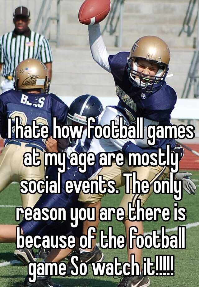 I hate how football games at my age are mostly social events. The only reason you are there is because of the football game So watch it!!!!!