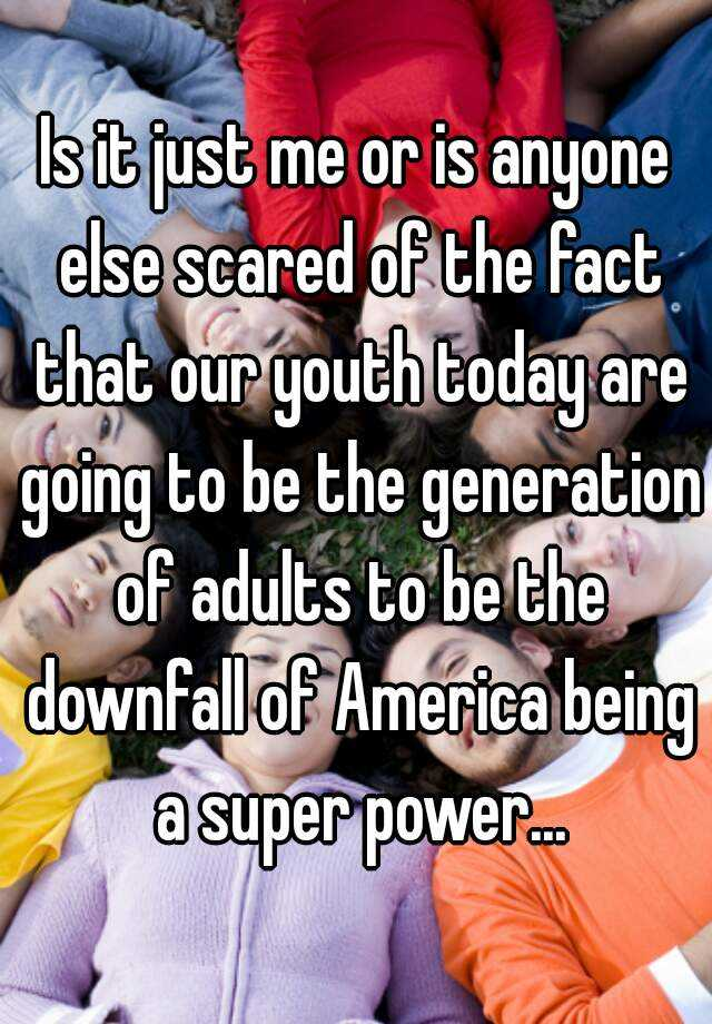 Is it just me or is anyone else scared of the fact that our youth today are going to be the generation of adults to be the downfall of America being a super power...