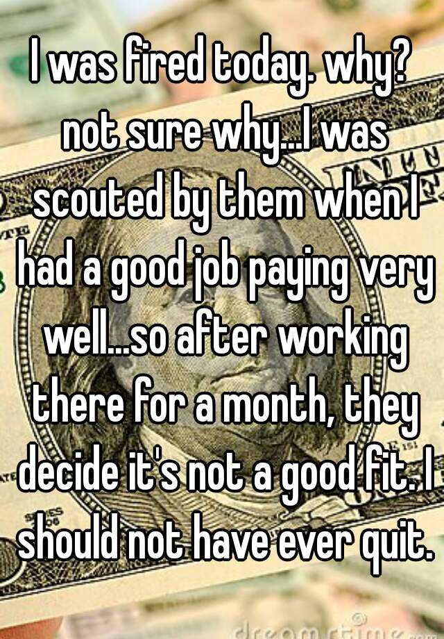 I was fired today. why? not sure why...I was scouted by them when I had a good job paying very well...so after working there for a month, they decide it's not a good fit. I should not have ever quit.