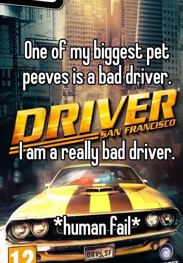 One of my biggest pet peeves is a bad driver.    I am a really bad driver.    *human fail*
