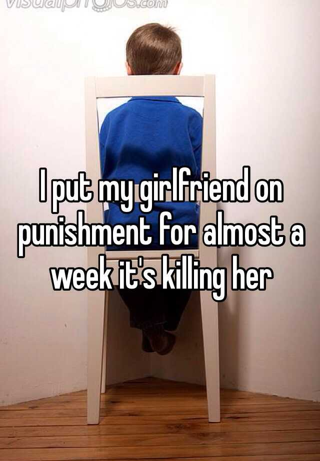 I put my girlfriend on punishment for almost a week it's killing her