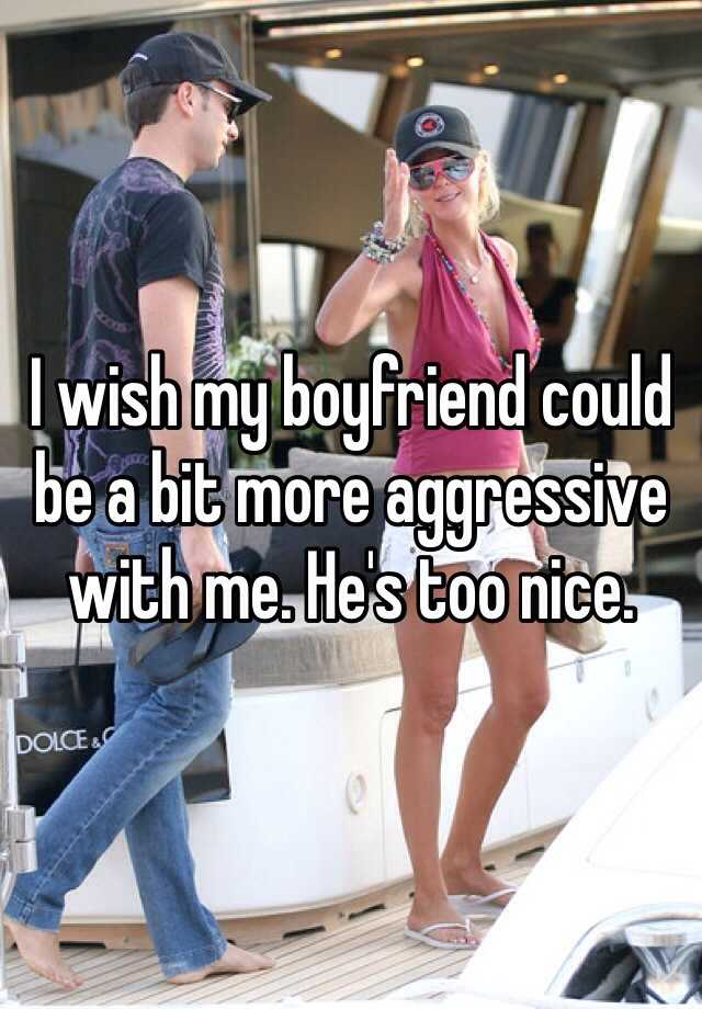 I wish my boyfriend could be a bit more aggressive with me. He's too nice.