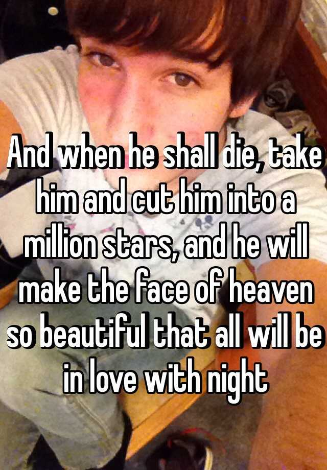 And when he shall die, take him and cut him into a million stars, and he will make the face of heaven so beautiful that all will be in love with night