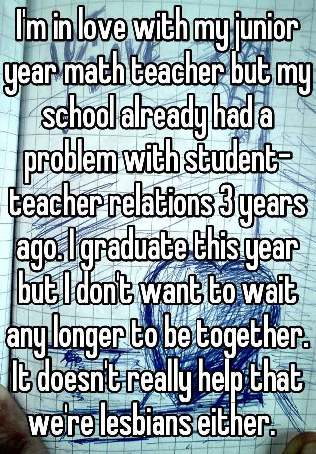 I'm in love with my junior year math teacher but my school already had a problem with student-teacher relations 3 years ago. I graduate this year but I don't want to wait any longer to be together. It doesn't really help that we're lesbians either.