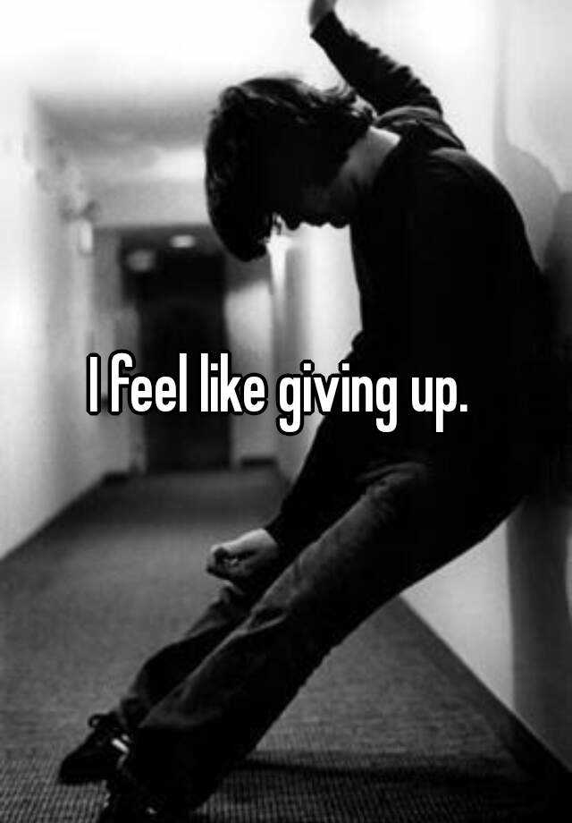 I feel like giving up.
