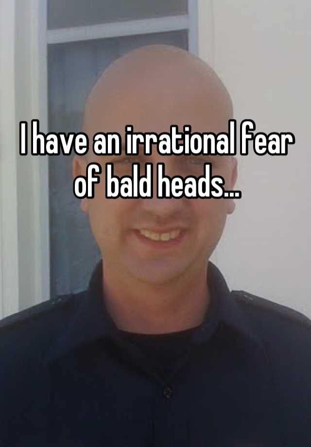 I have an irrational fear of bald heads...
