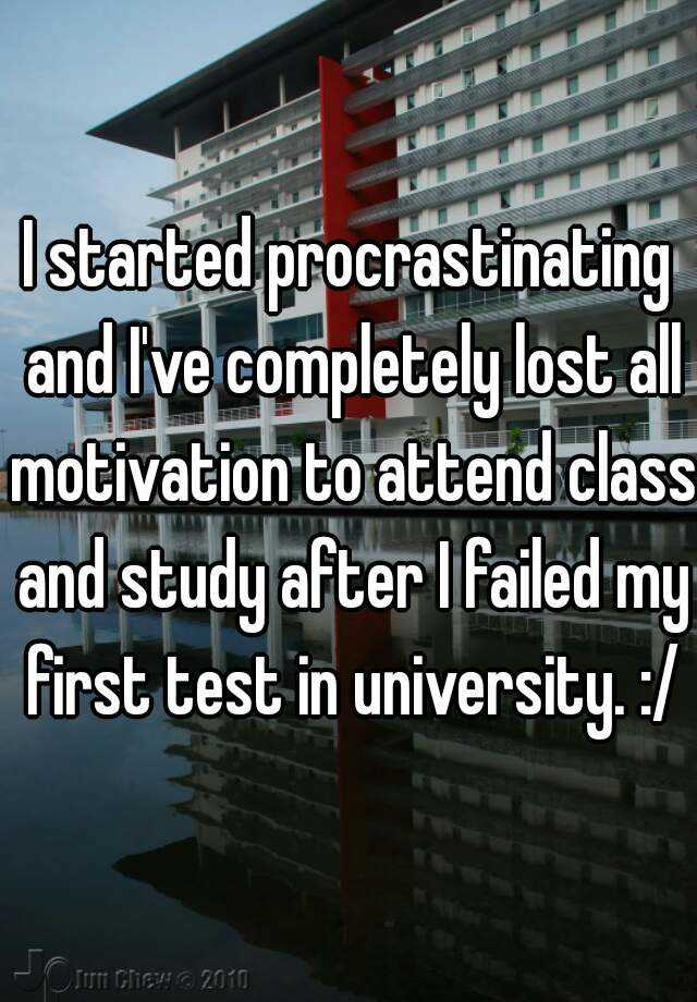 I started procrastinating and I've completely lost all motivation to attend class and study after I failed my first test in university. :/
