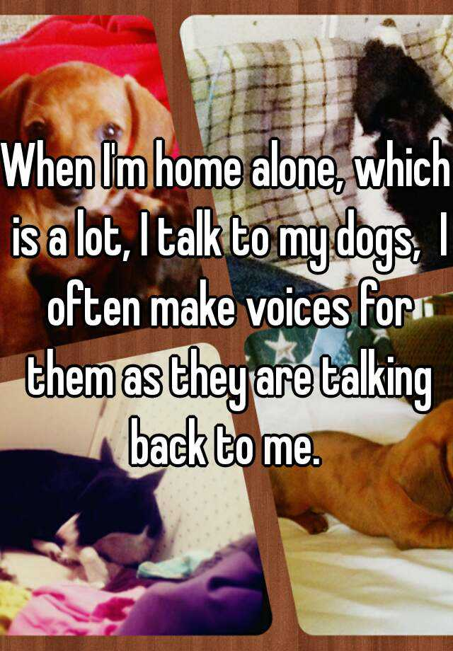 When I'm home alone, which is a lot, I talk to my dogs,  I often make voices for them as they are talking back to me.