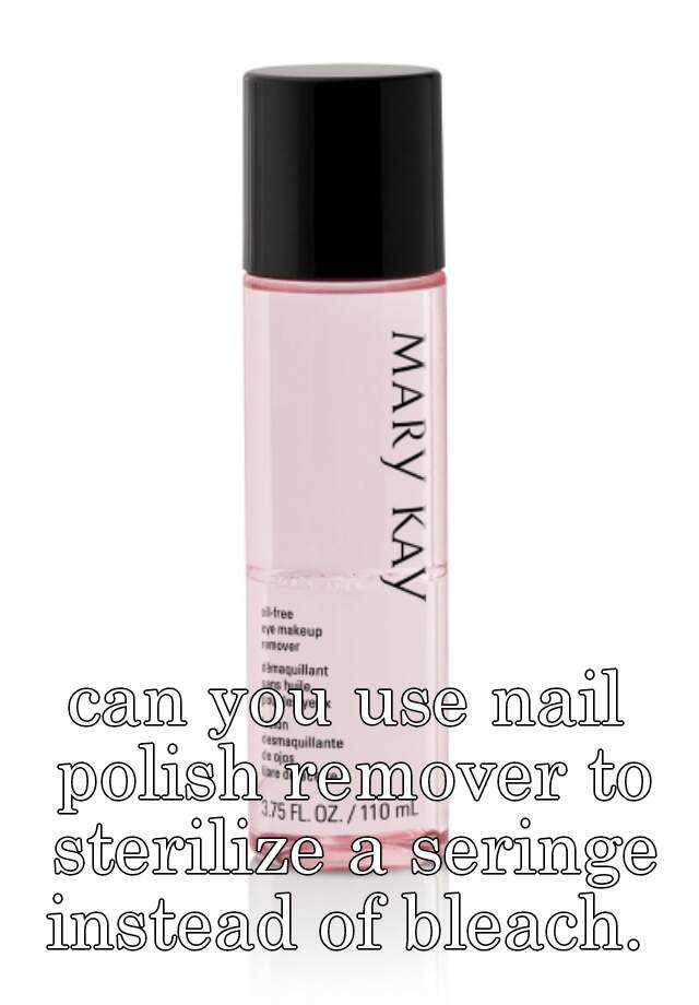 can you use nail polish remover to sterilize a seringe instead of bleach.