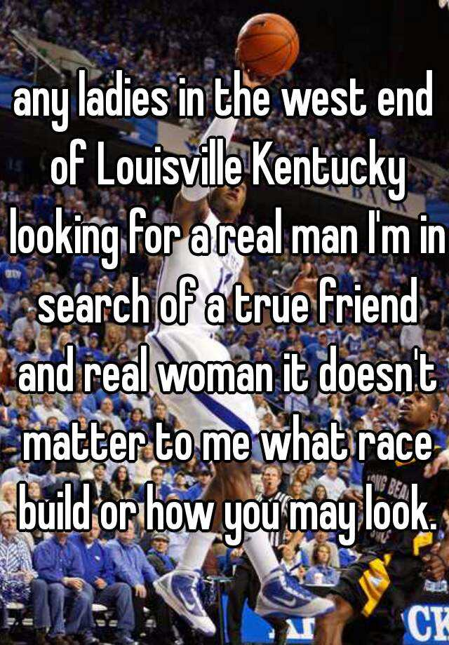 any ladies in the west end of Louisville Kentucky looking for a real man I'm in search of a true friend and real woman it doesn't matter to me what race build or how you may look.