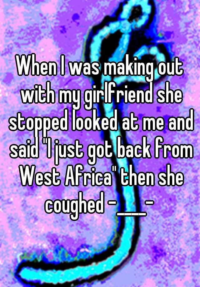 "When I was making out with my girlfriend she stopped looked at me and said ""I just got back from West Africa"" then she coughed -____-"
