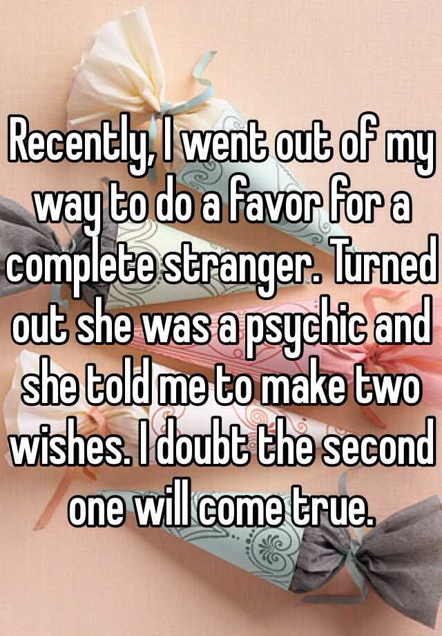 Recently, I went out of my way to do a favor for a complete stranger. Turned out she was a psychic and she told me to make two wishes. I doubt the second one will come true.