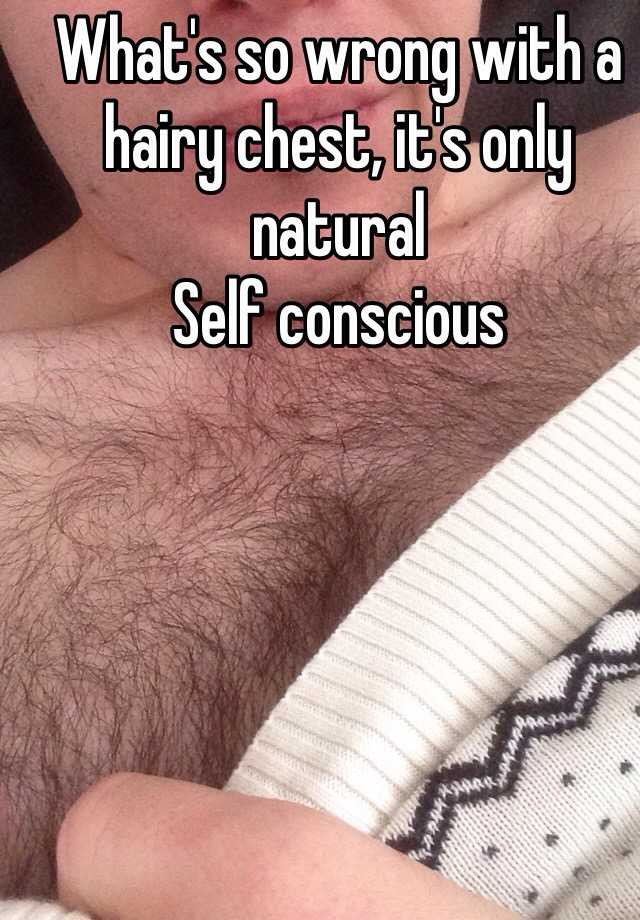 What's so wrong with a hairy chest, it's only natural Self conscious