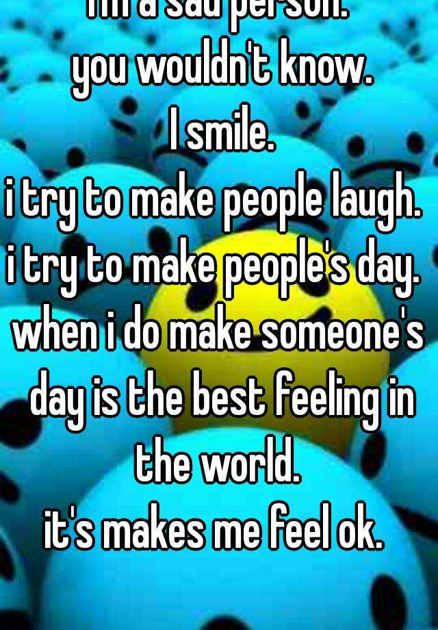 I'm a sad person.  you wouldn't know.  I smile. i try to make people laugh.  i try to make people's day.  when i do make someone's day is the best feeling in the world.  it's makes me feel ok.