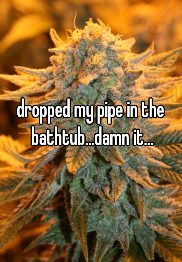dropped my pipe in the bathtub...damn it...