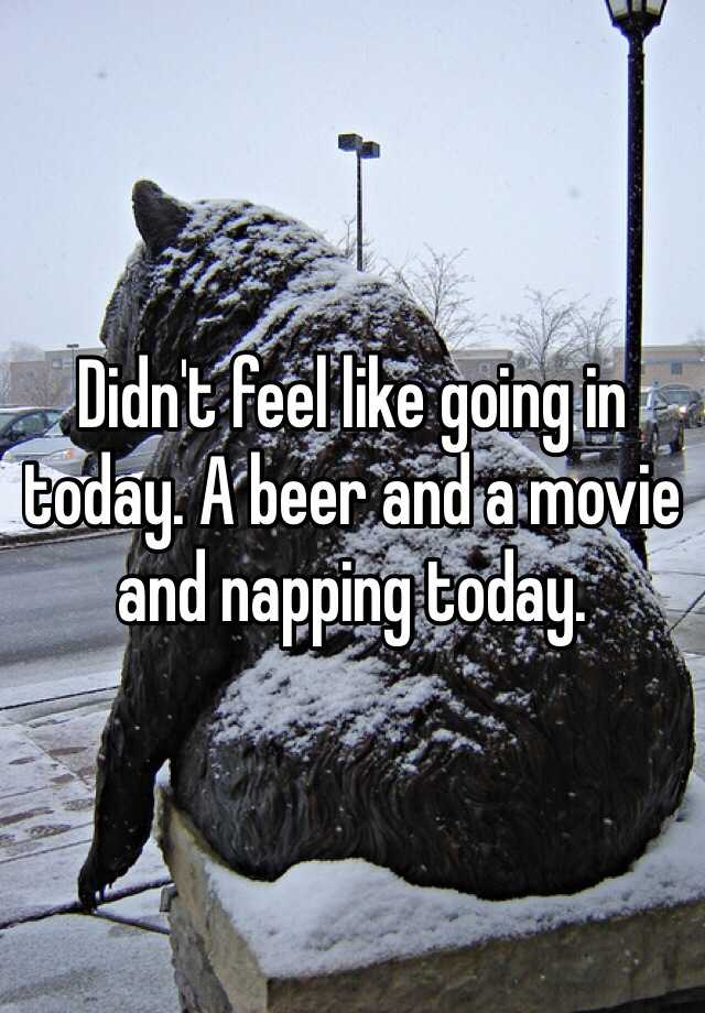 Didn't feel like going in today. A beer and a movie and napping today.