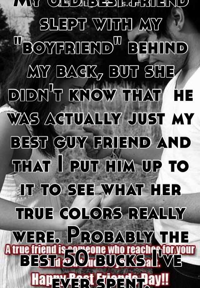 """My old best friend slept with my """"boyfriend"""" behind my back, but she didn't know that  he was actually just my best guy friend and that I put him up to it to see what her true colors really were. Probably the best 50 bucks I've ever spent."""