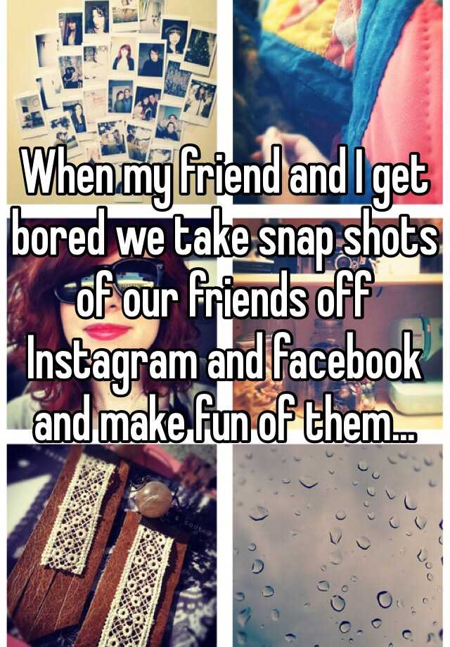 When my friend and I get bored we take snap shots of our friends off Instagram and facebook and make fun of them...