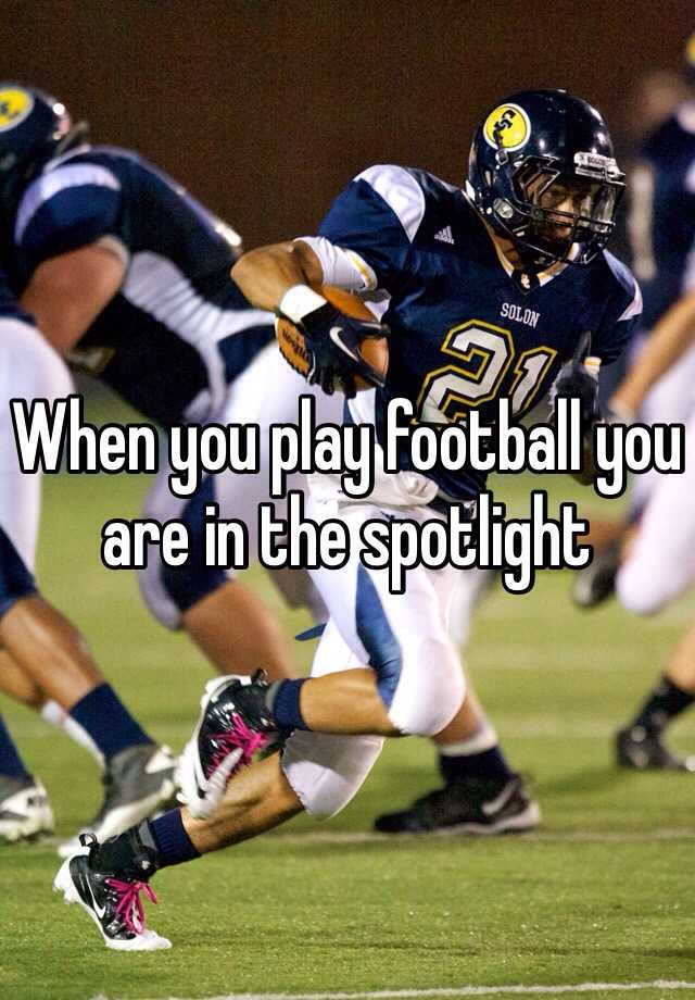 When you play football you are in the spotlight