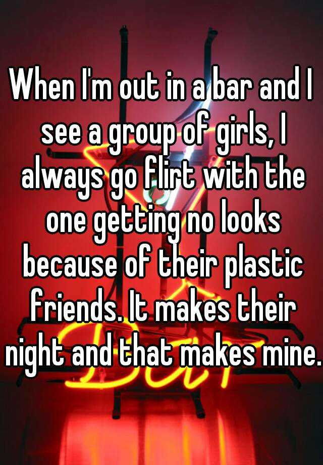 When I'm out in a bar and I see a group of girls, I always go flirt with the one getting no looks because of their plastic friends. It makes their night and that makes mine.