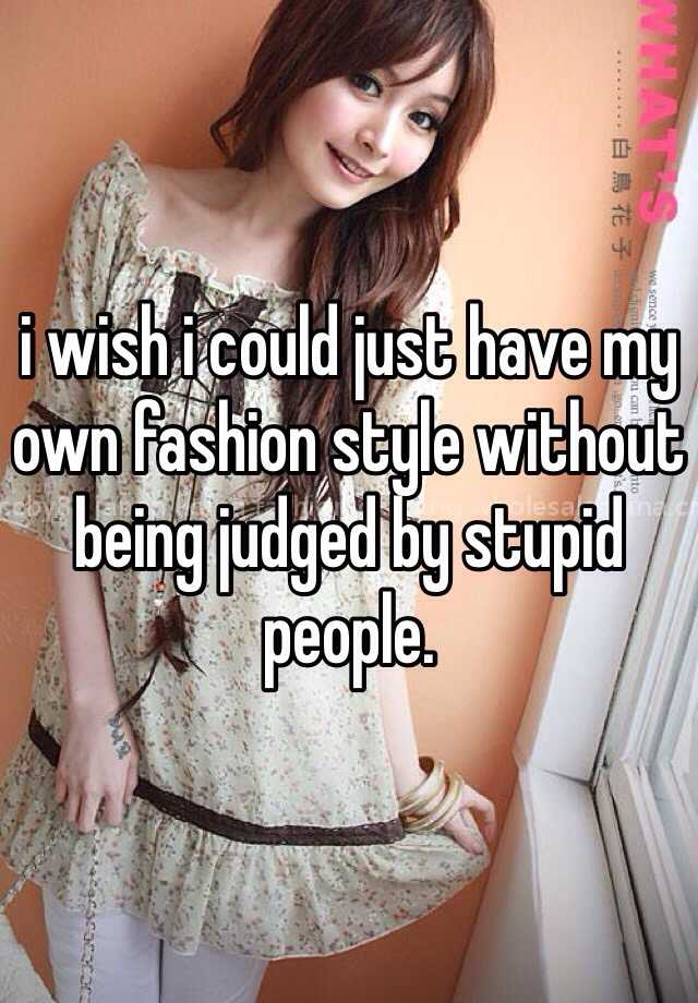 i wish i could just have my own fashion style without being judged by stupid people.